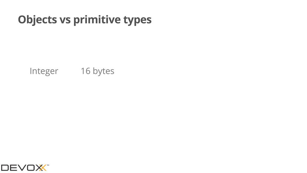 Objects vs primitive types Integer 16 bytes