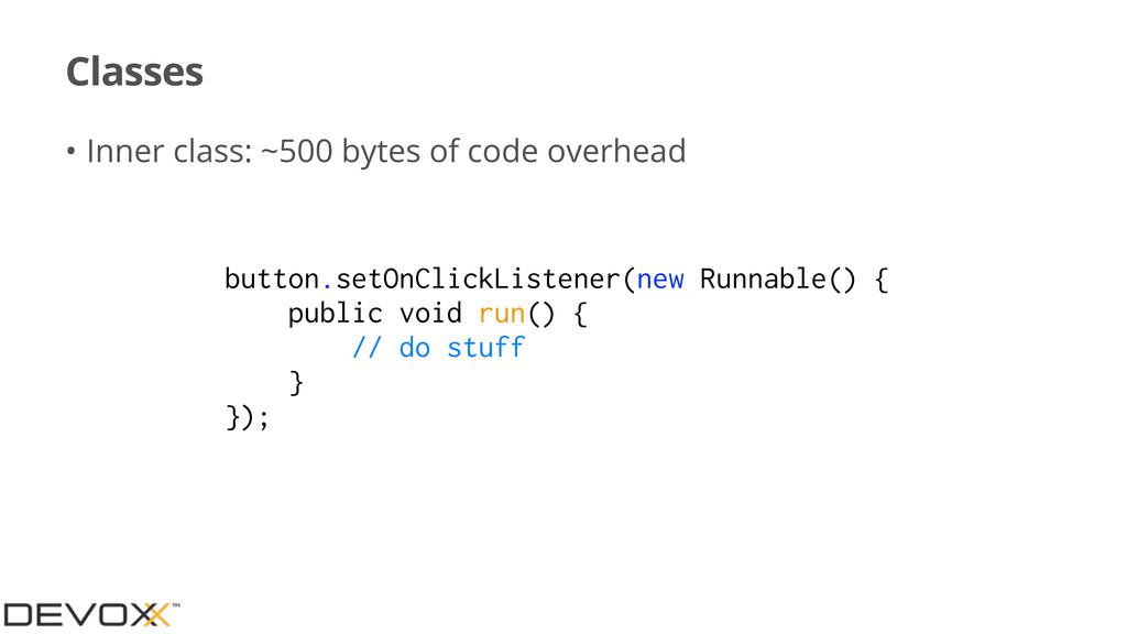 Classes • Inner class: ~500 bytes of code overh...
