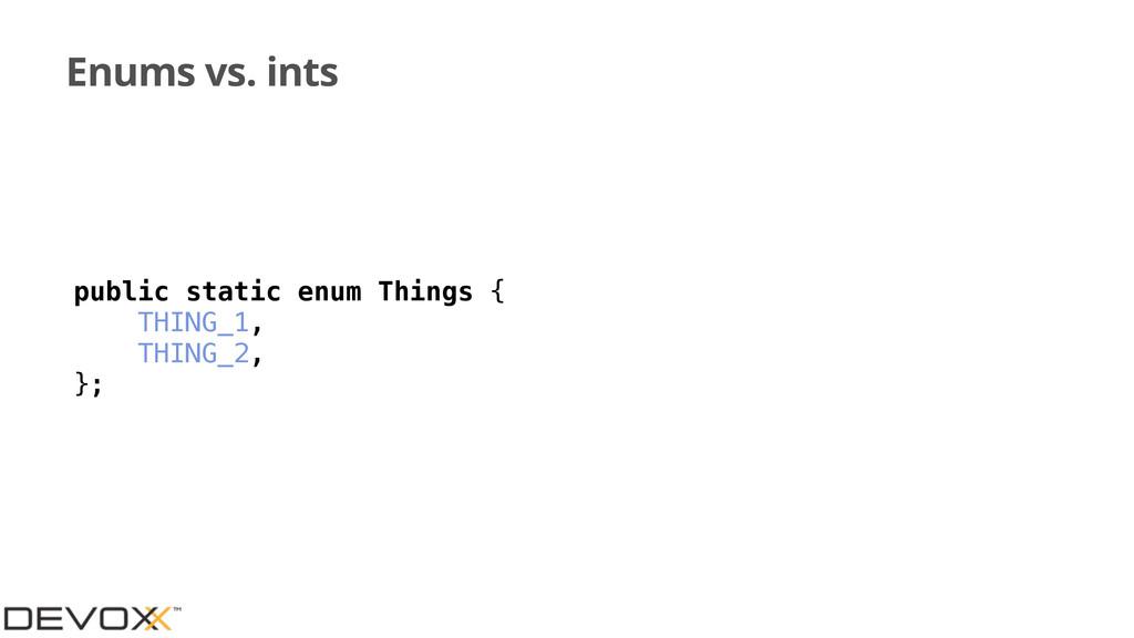 Enums vs. ints public static enum Things { THIN...