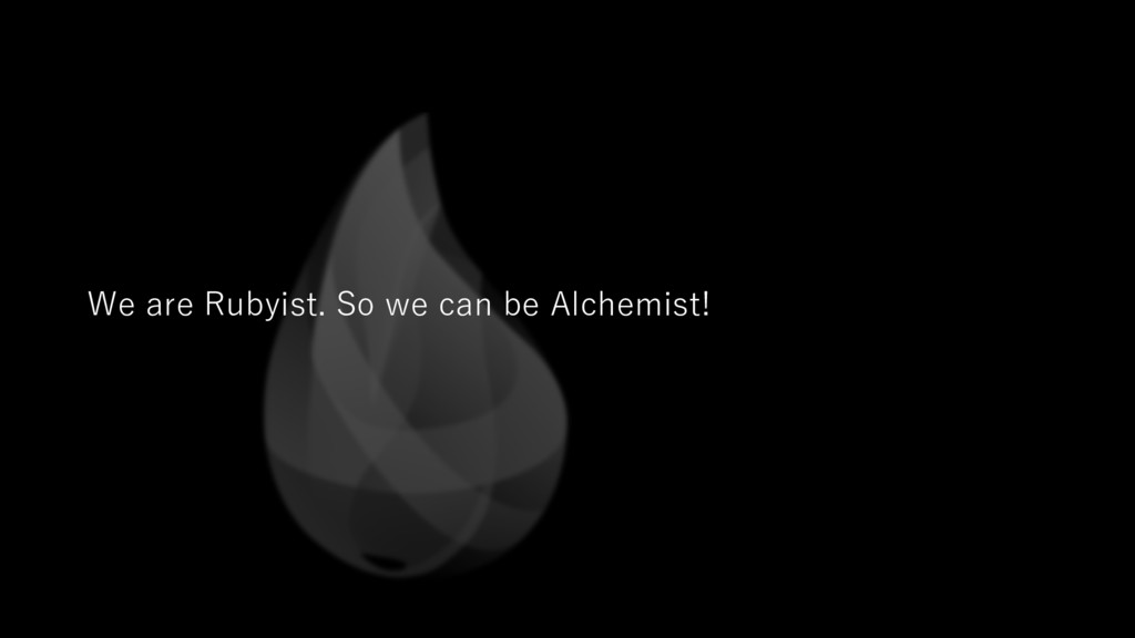 We are Rubyist. So we can be Alchemist!