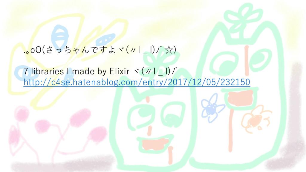 .。oO(さっちゃんですよヾ(〃l _ l)ノ゙☆) 7 libraries I made b...