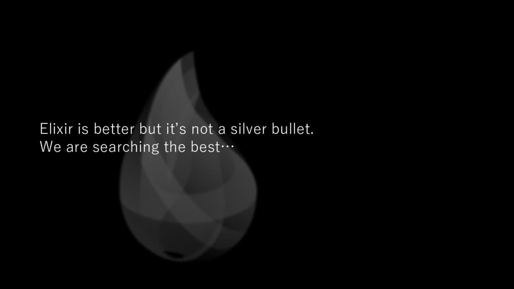Elixir is better but it's not a silver bullet. ...