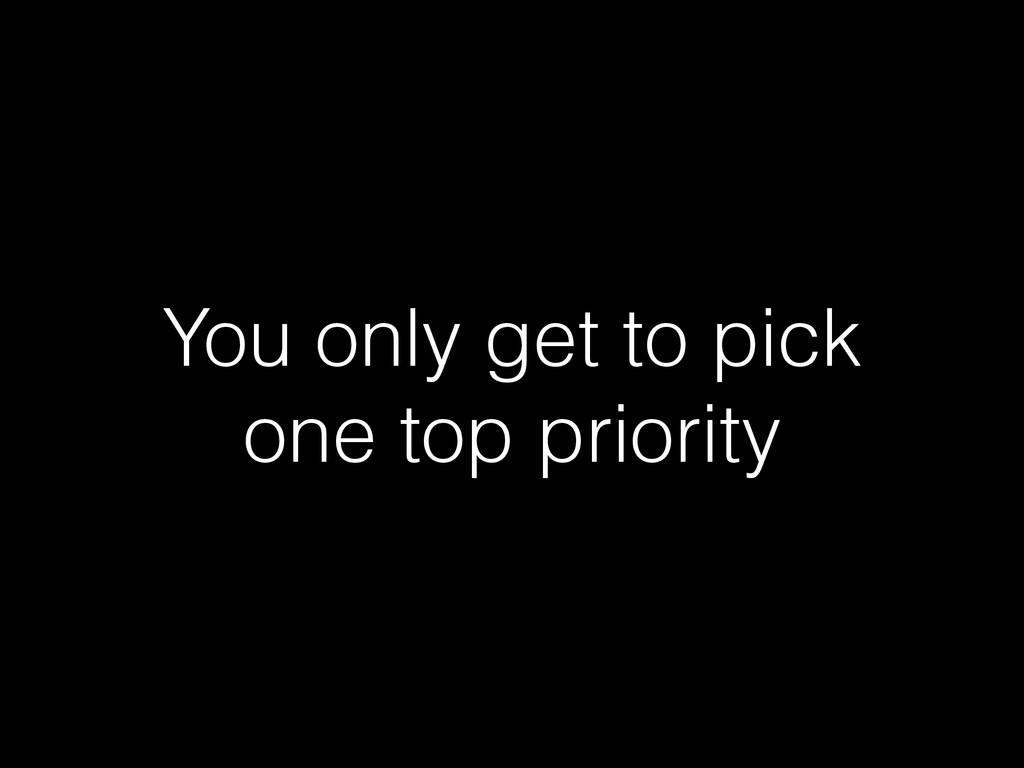 You only get to pick one top priority
