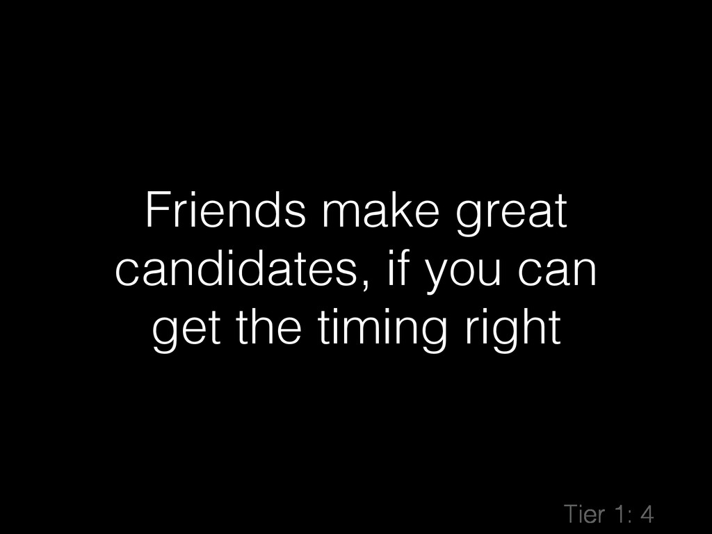 Friends make great candidates, if you can get t...