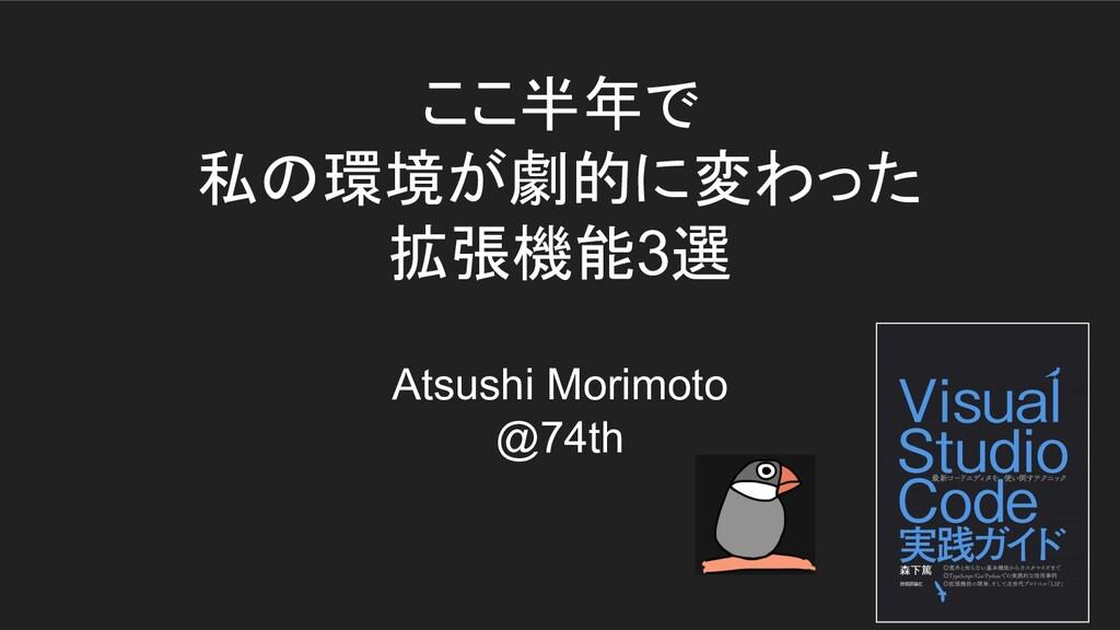 ここ半年で 私の環境が劇的に変わった 拡張機能3選 Atsushi Morimoto @74th