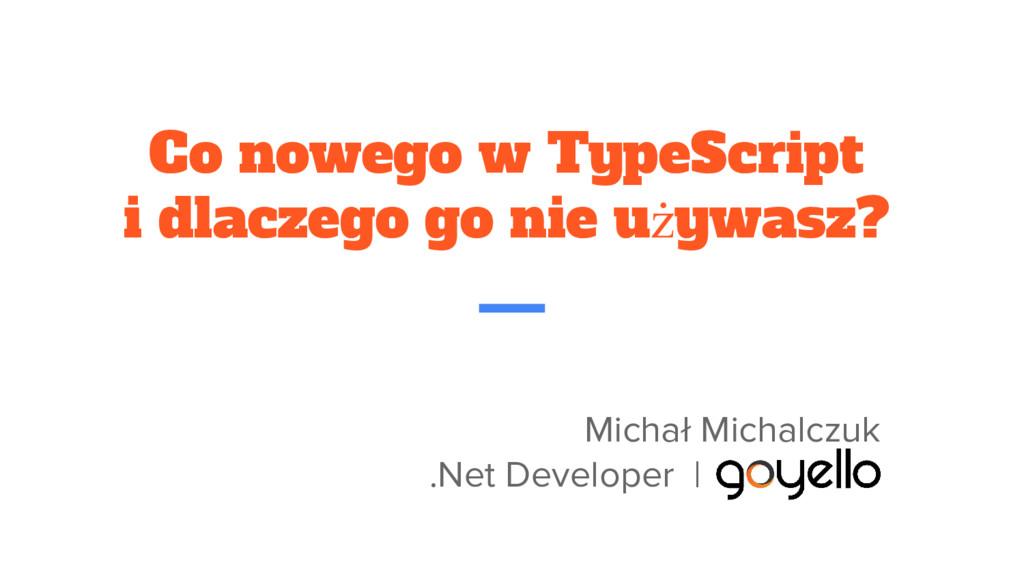 Co nowego w TypeScript i dlaczego go nie używas...