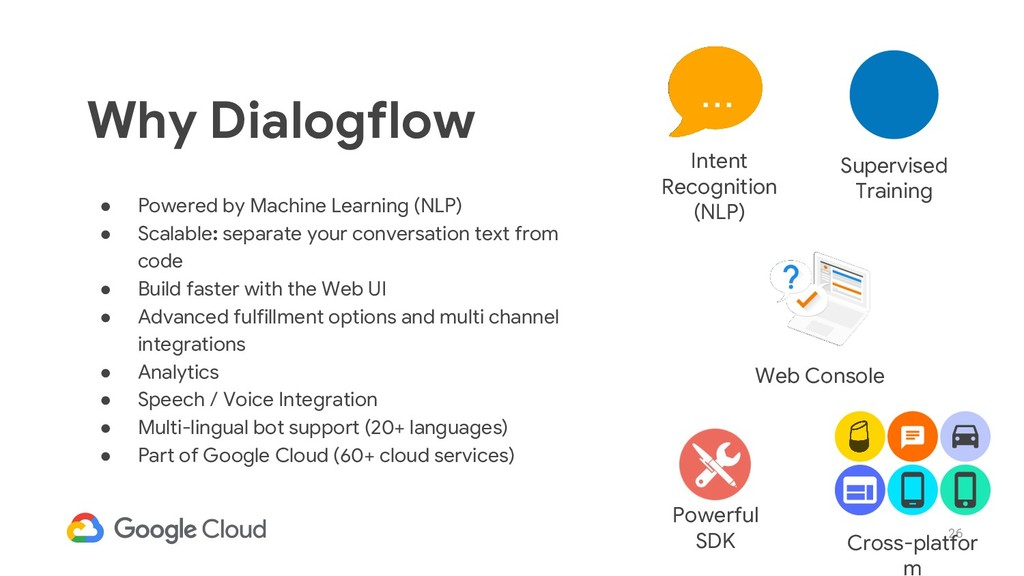 26 Why Dialogflow ● Powered by Machine Learning...