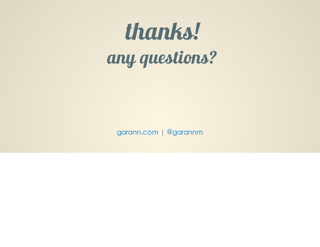thanks! any questions | garann.com @garannm