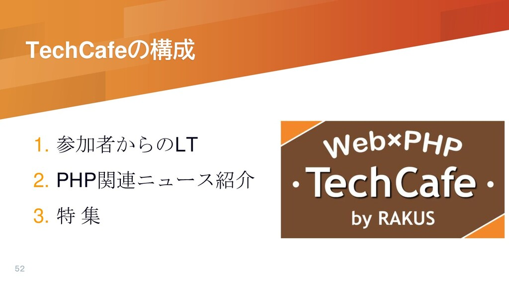 TechCafeの構成 1. 参加者からのLT 2. PHP関連ニュース紹介 3. 特 集 52