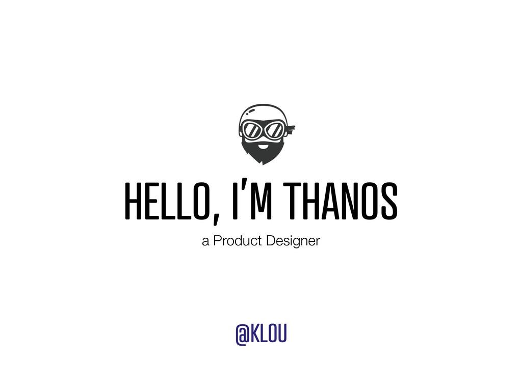 HELLO, I'M THANOS @KLOU a Product Designer