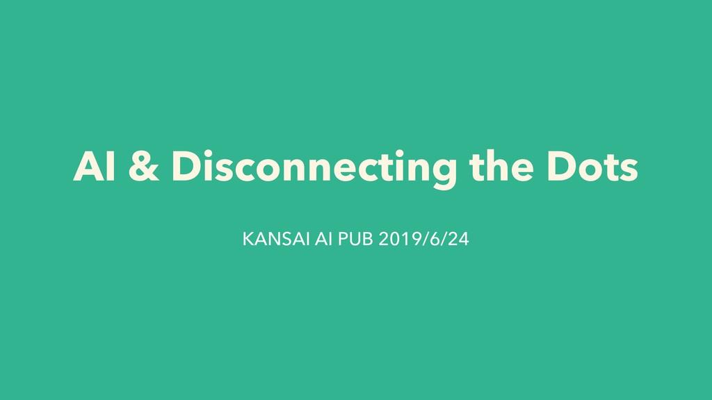 AI & Disconnecting the Dots KANSAI AI PUB 2019/...