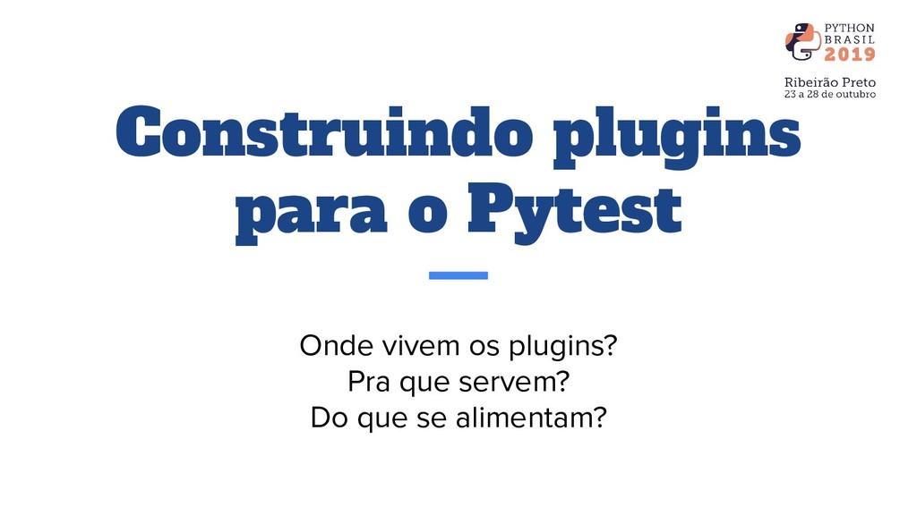 Construindo plugins para o Pytest Onde vivem os...