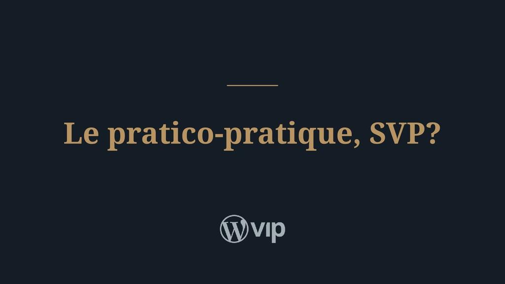 Le pratico-pratique, SVP?