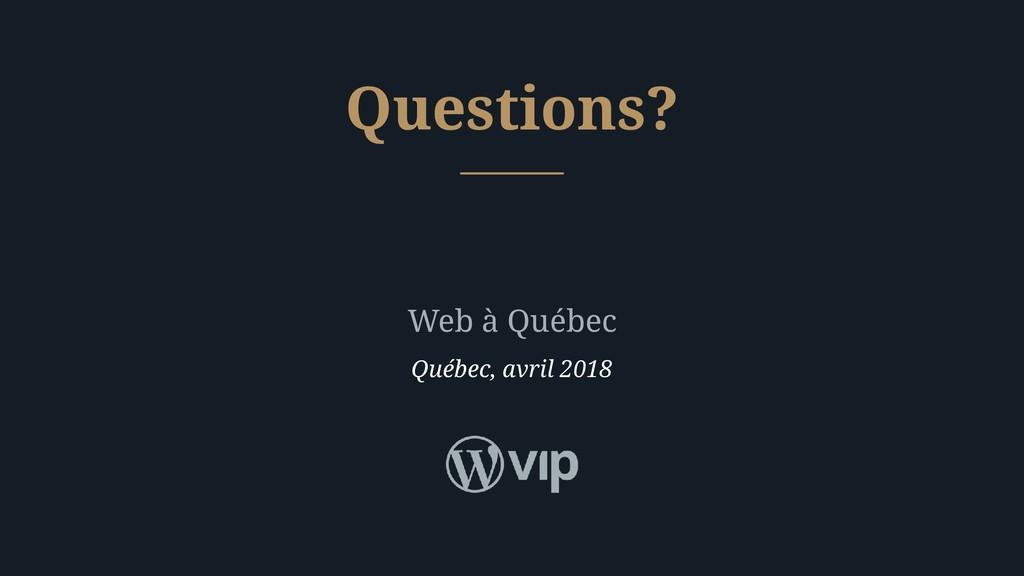 Web à Québec Québec, avril 2018 Questions?