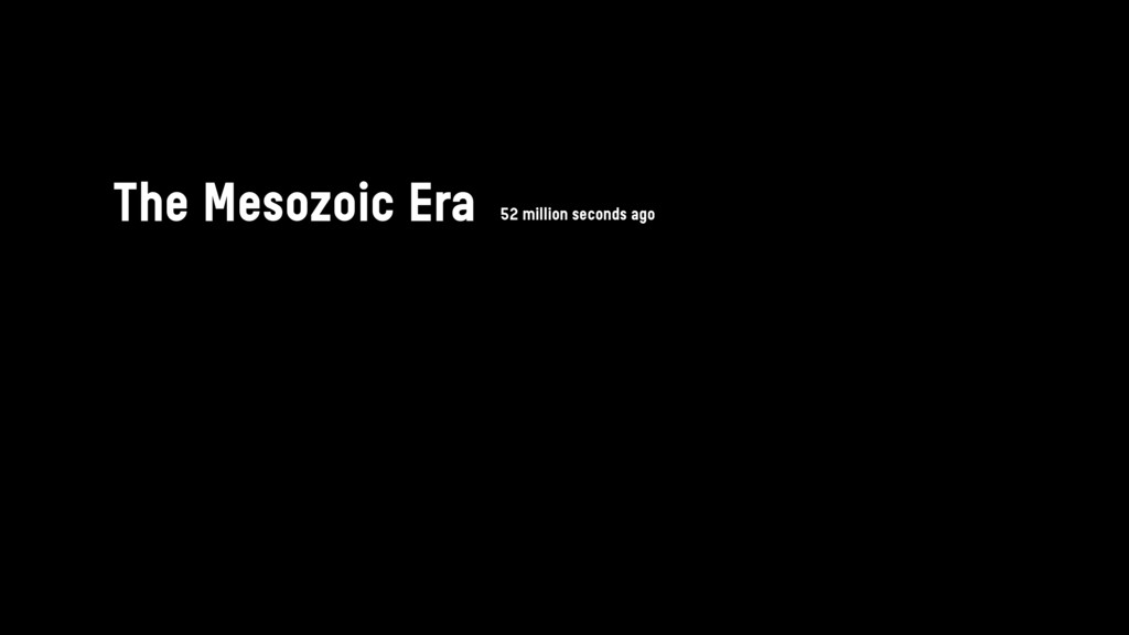 The Mesozoic Era 52 million seconds ago