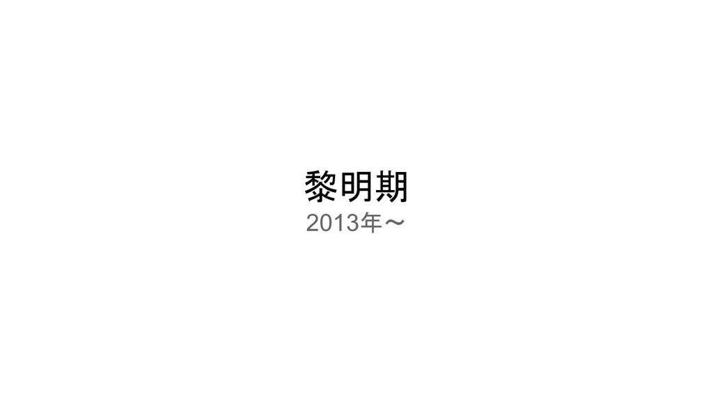 黎明期 2013年〜