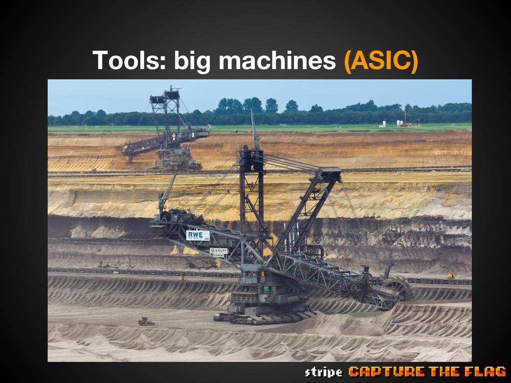 Tools: big machines (ASIC)