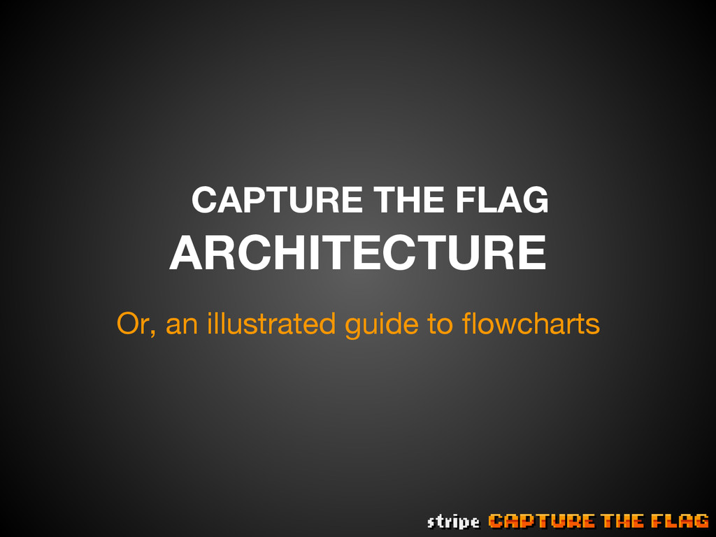 CAPTURE THE FLAG ARCHITECTURE Or, an illustrat...