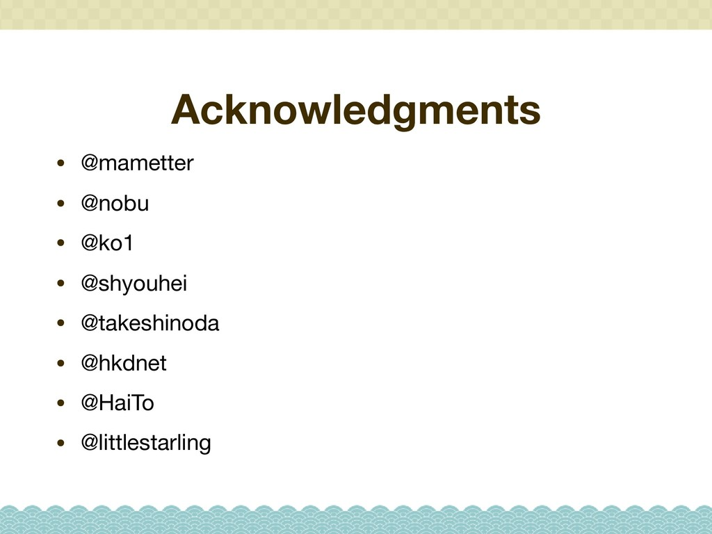 Acknowledgments • @mametter  • @nobu  • @ko1  •...
