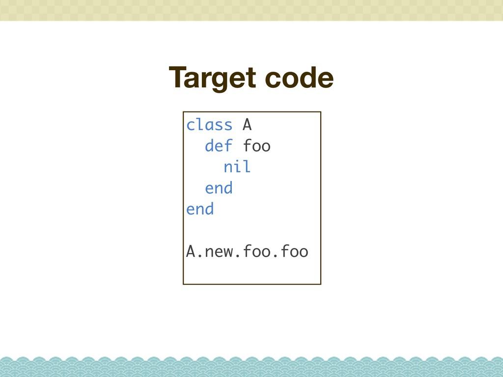 Target code class A def foo nil end end A.new.f...
