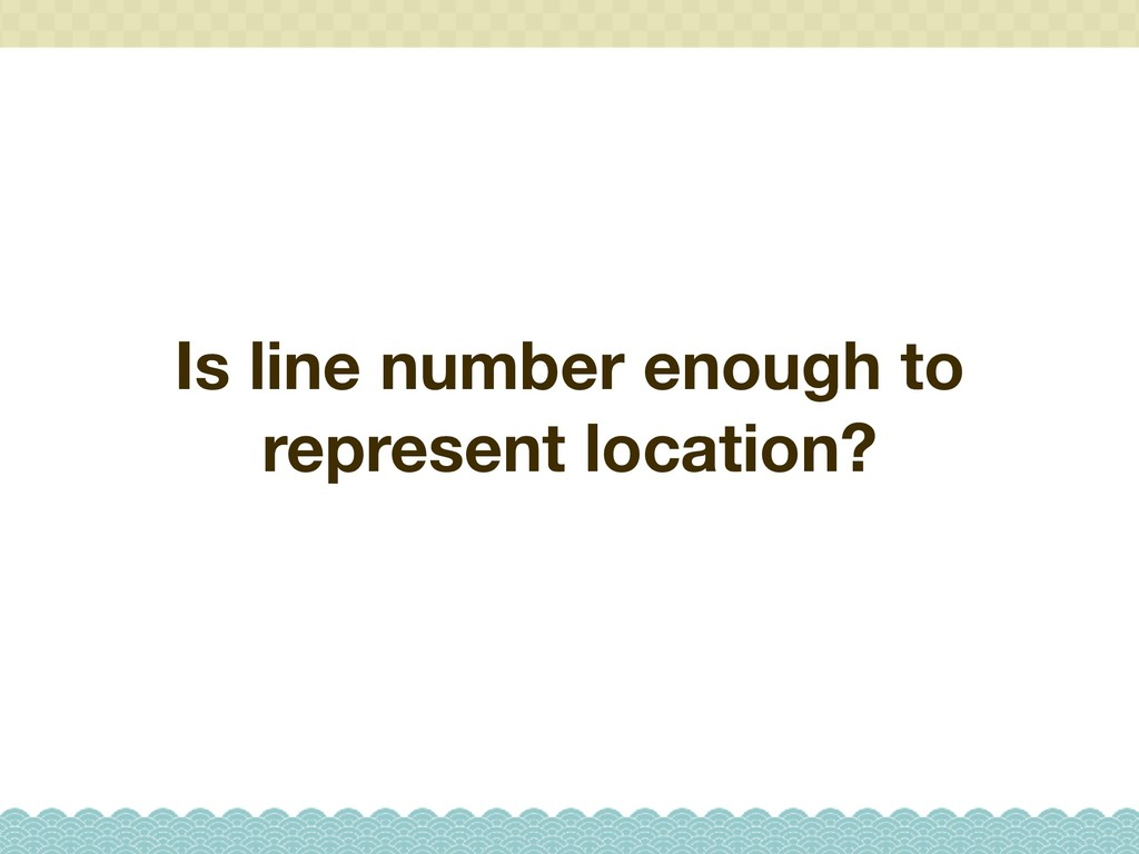 Is line number enough to represent location?