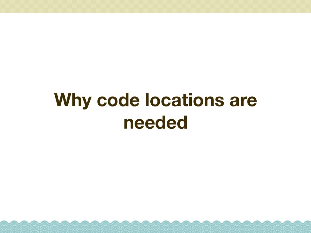 Why code locations are needed
