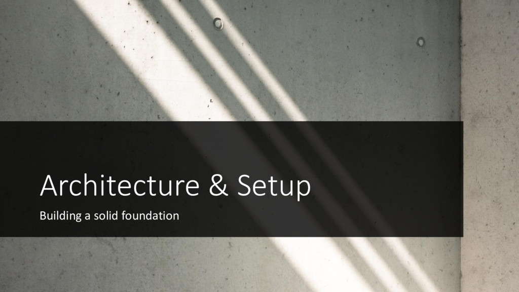 Architecture & Setup Building a solid foundation