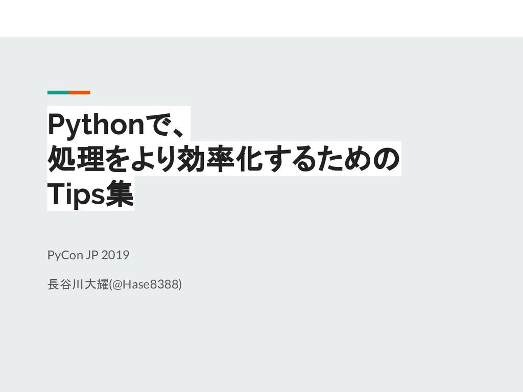 Pythonで、 処理をより効率化するための Tips集 PyCon JP 2019 長谷川大...