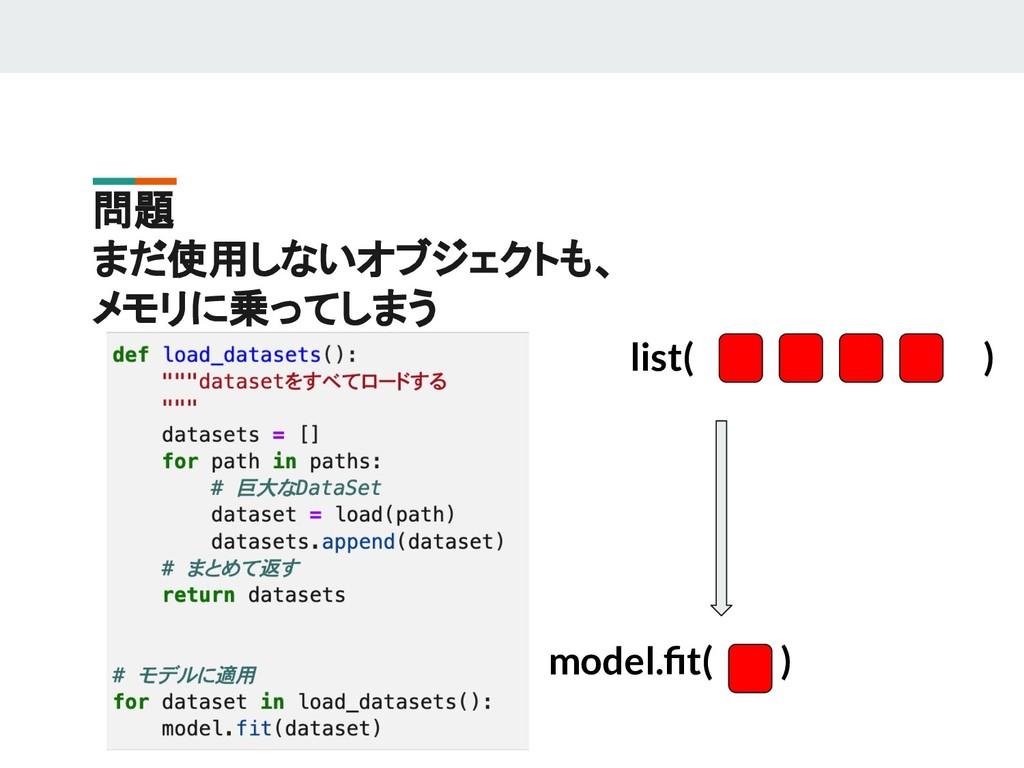 問題 まだ使用しないオブジェクトも、 メモリに乗ってしまう list( ) model.fit(...