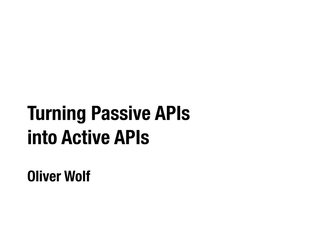 Turning Passive APIs into Active APIs Oliver Wo...