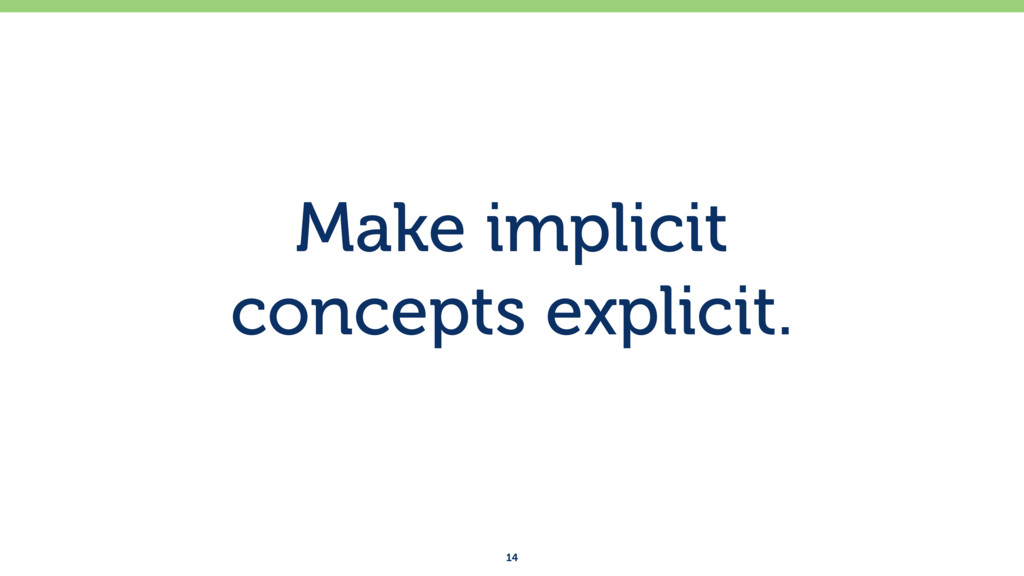 Make implicit concepts explicit. 14