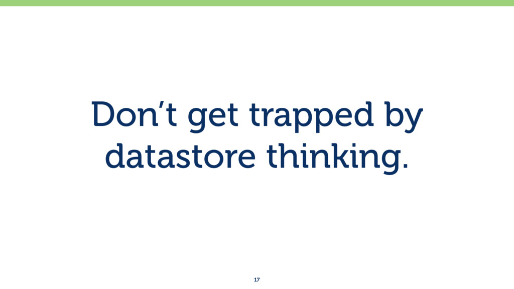 Don't get trapped by datastore thinking. 17