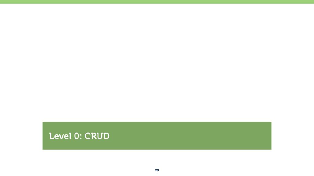 29 Level 0: CRUD