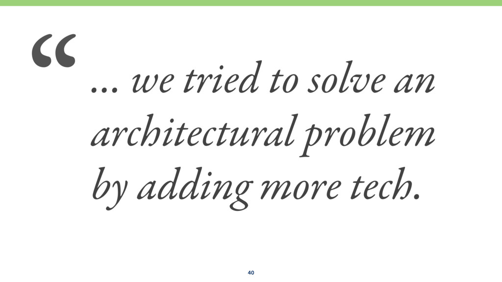 … we tried to solve an architectural problem by...