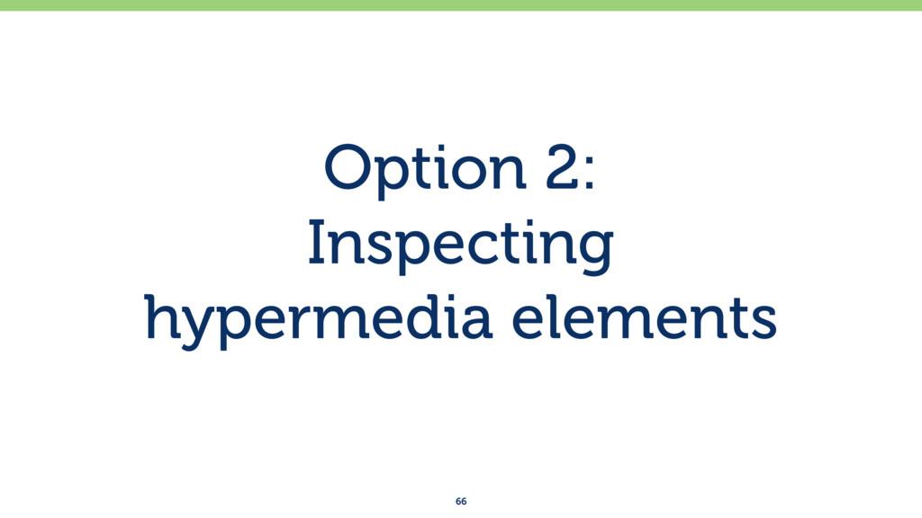 Option 2: Inspecting hypermedia elements 66