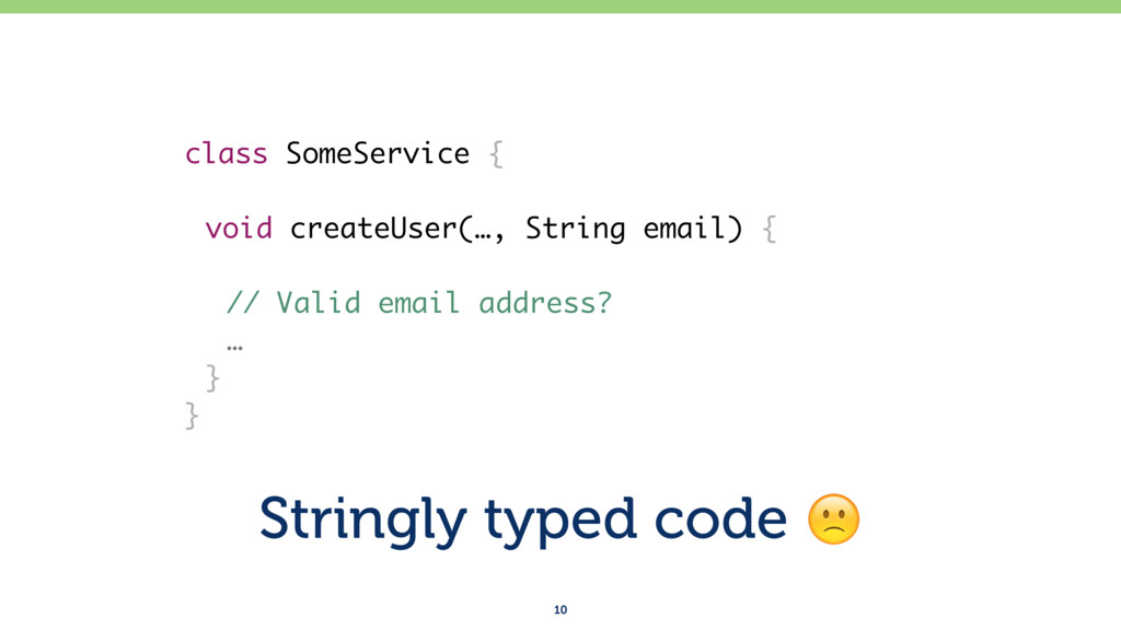 Stringly typed code ! 10 class SomeService { vo...