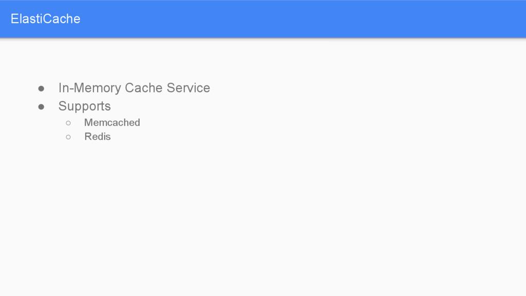 ElastiCache ● In-Memory Cache Service ● Support...