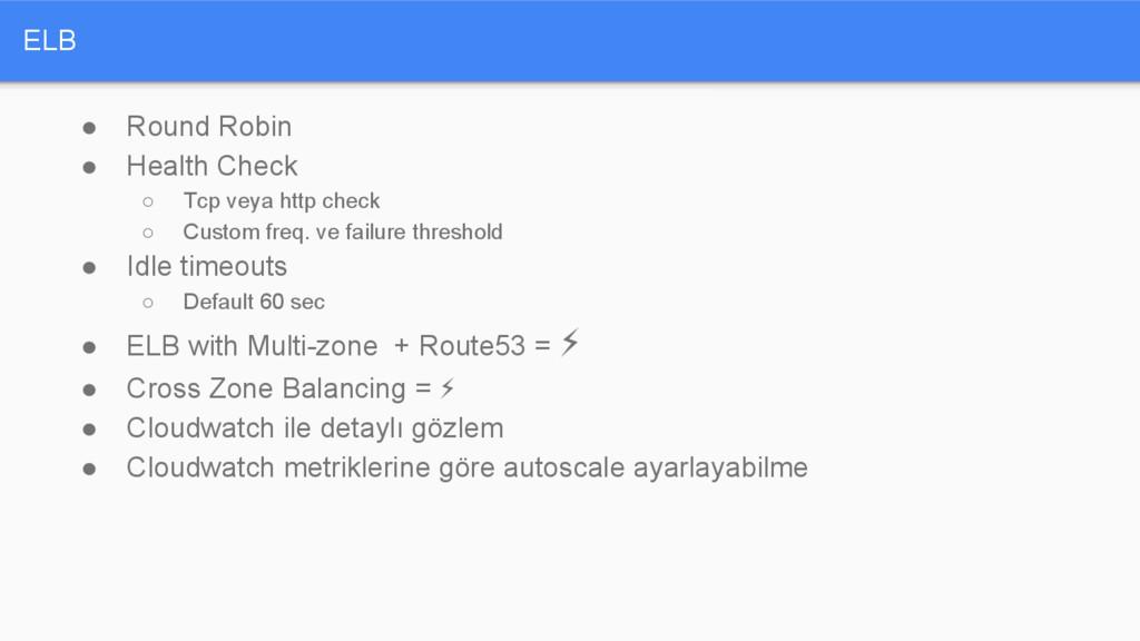 ELB ● Round Robin ● Health Check ○ Tcp veya htt...