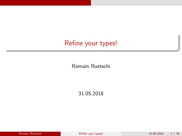 Refine your types! Romain Ruetschi 31.05.2018 Ro...