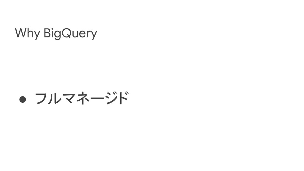 Why BigQuery ● フルマネージド
