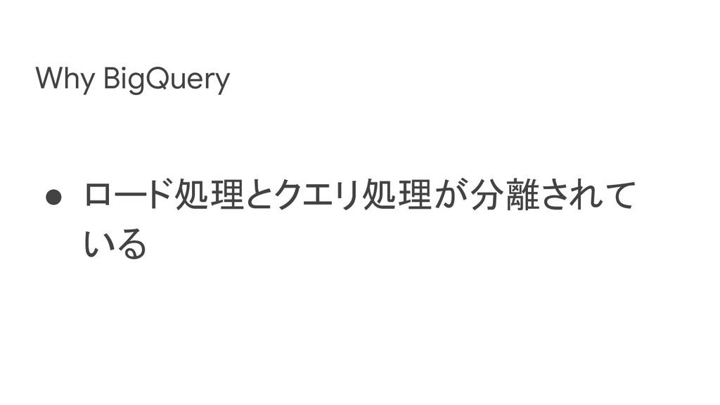 Why BigQuery ● ロード処理とクエリ処理が分離されて いる