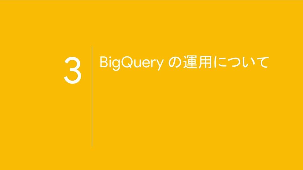 3 BigQuery の運用について