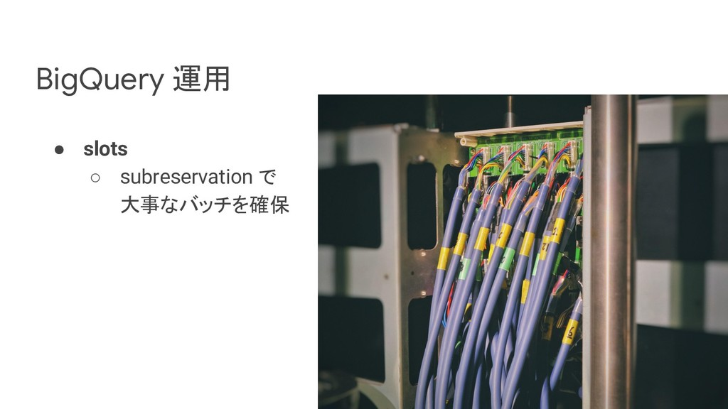 BigQuery 運用 ● slots ○ subreservation で 大事なバッチを確保
