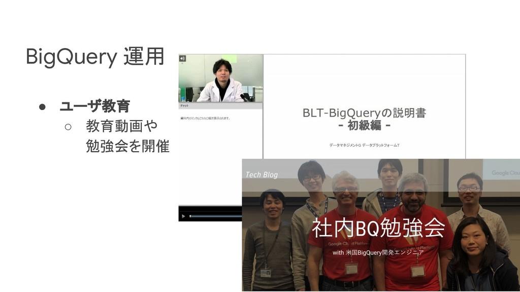 BigQuery 運用 ● ユーザ教育 ○ 教育動画や 勉強会を開催