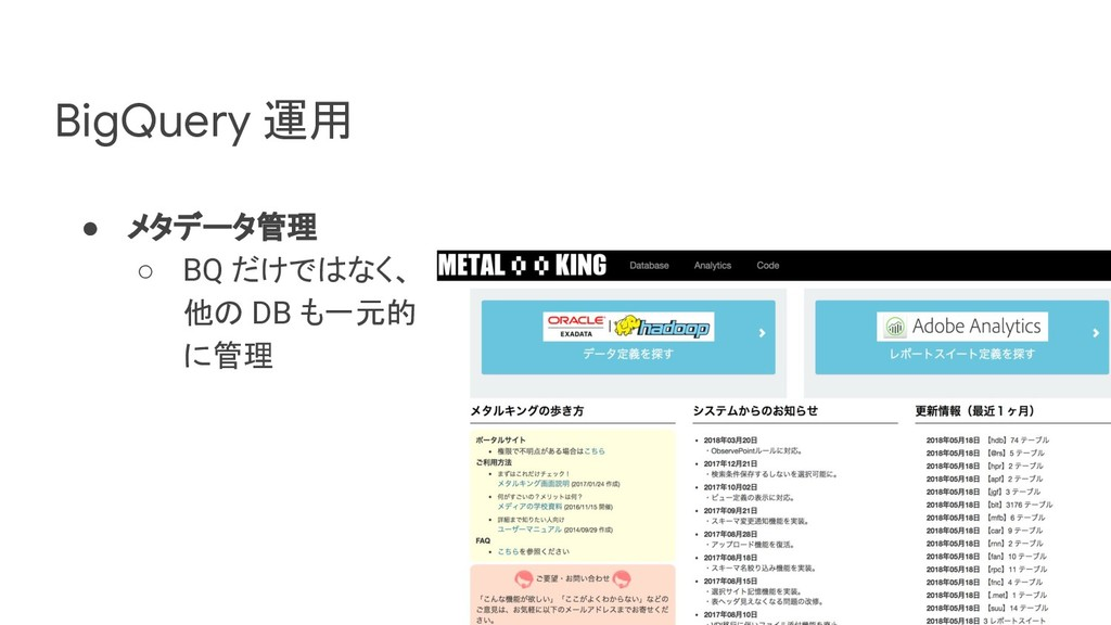 BigQuery 運用 ● メタデータ管理 ○ BQ だけではなく、 他の DB も一元的 に...