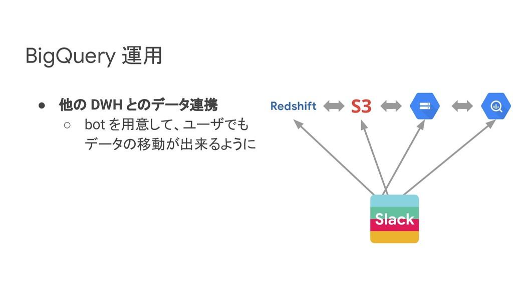 ● 他の DWH とのデータ連携 ○ bot を用意して、ユーザでも データの移動が出来るよう...