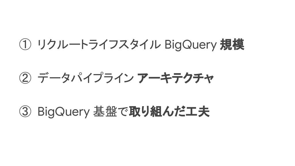 ① リクルートライフスタイル BigQuery 規模 ② データパイプライン アーキテクチャ ...