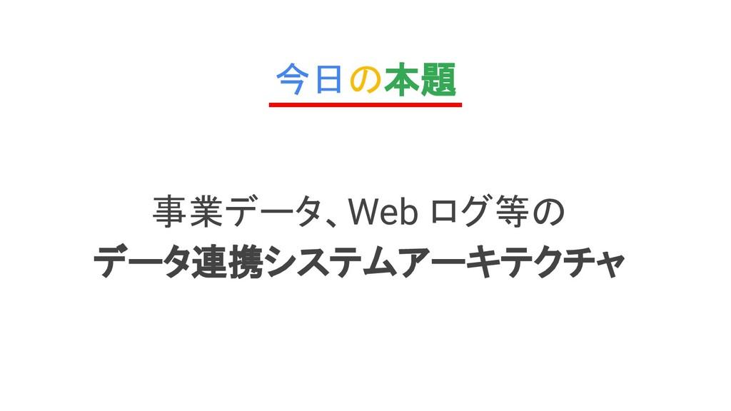 今日の本題 事業データ、Web ログ等の データ連携システムアーキテクチャ
