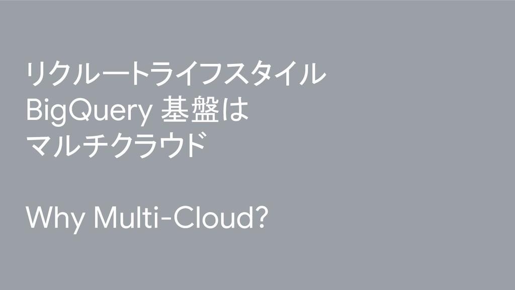 リクルートライフスタイル BigQuery 基盤は マルチクラウド Why Multi-Clo...