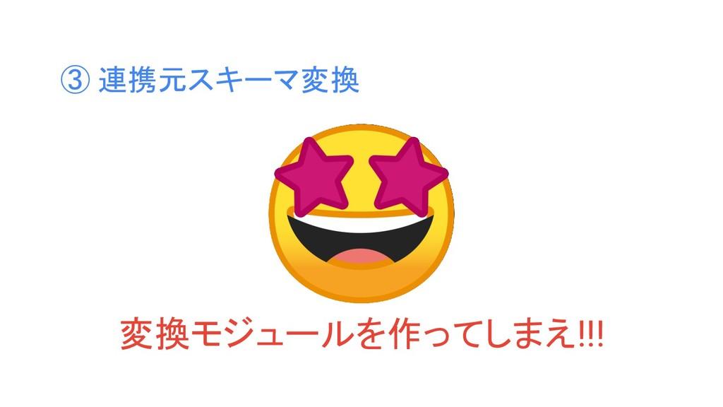 ③ 連携元スキーマ変換 変換モジュールを作ってしまえ!!!